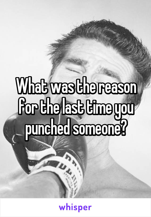 What was the reason for the last time you punched someone?