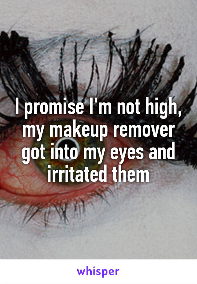I promise I'm not high, my makeup remover got into my eyes and irritated them