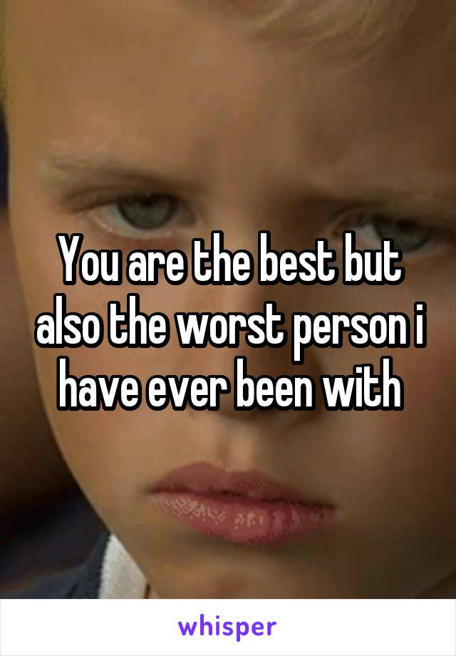You are the best but also the worst person i have ever been with