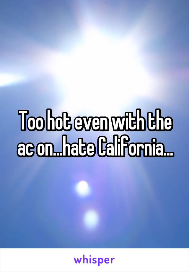 Too hot even with the ac on...hate California...