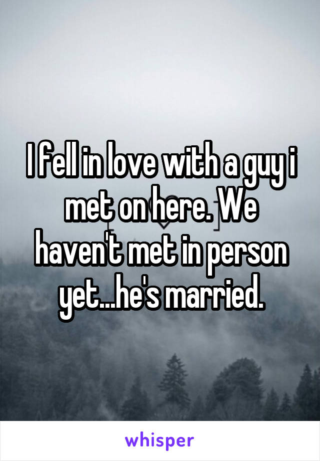 I fell in love with a guy i met on here. We haven't met in person yet...he's married.