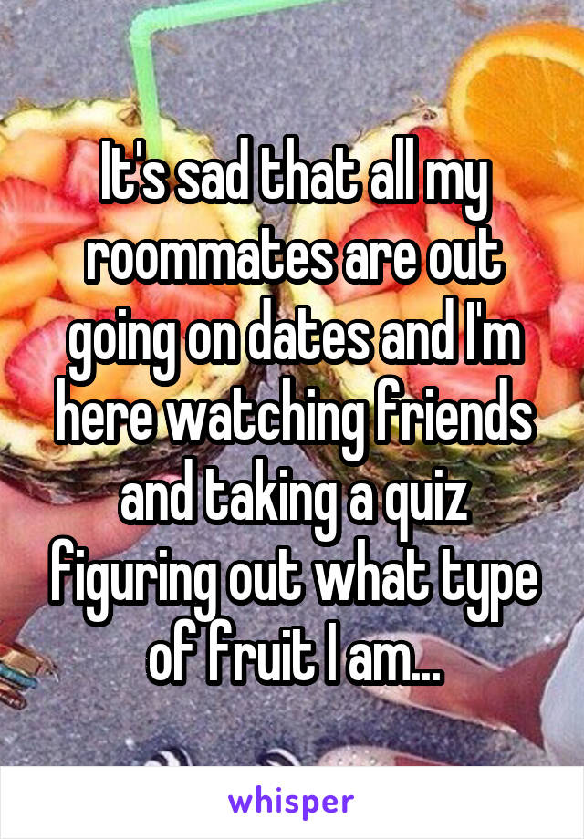 It's sad that all my roommates are out going on dates and I'm here watching friends and taking a quiz figuring out what type of fruit I am...