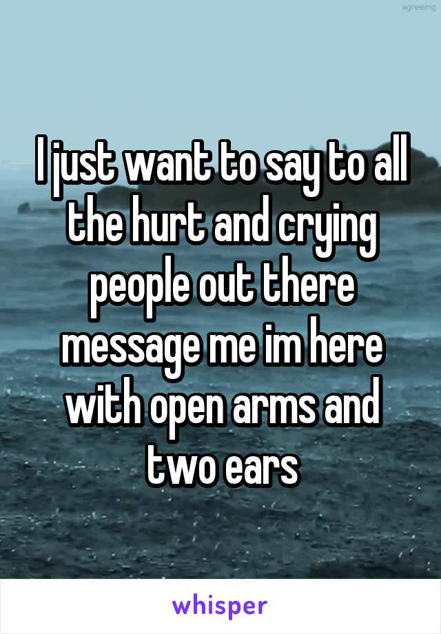 I just want to say to all the hurt and crying people out there message me im here with open arms and two ears