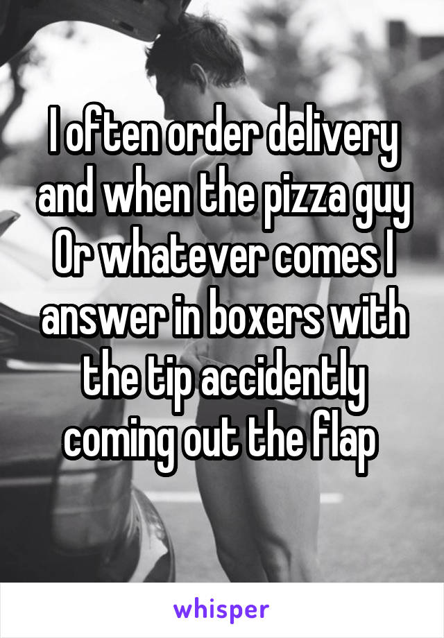 I often order delivery and when the pizza guy Or whatever comes I answer in boxers with the tip accidently coming out the flap