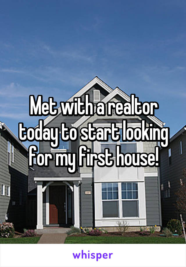 Met with a realtor today to start looking for my first house!