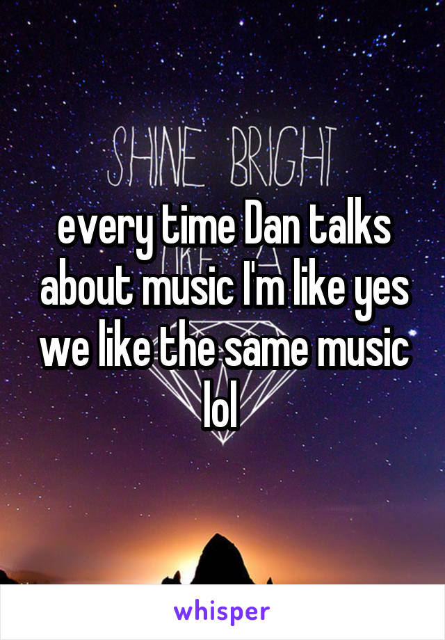 every time Dan talks about music I'm like yes we like the same music lol