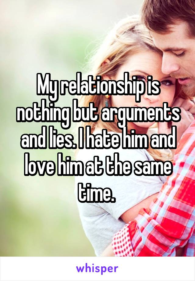 My relationship is nothing but arguments and lies. I hate him and love him at the same time.