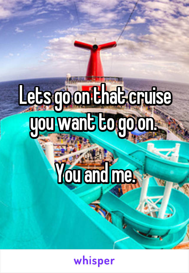 Lets go on that cruise you want to go on.   You and me.