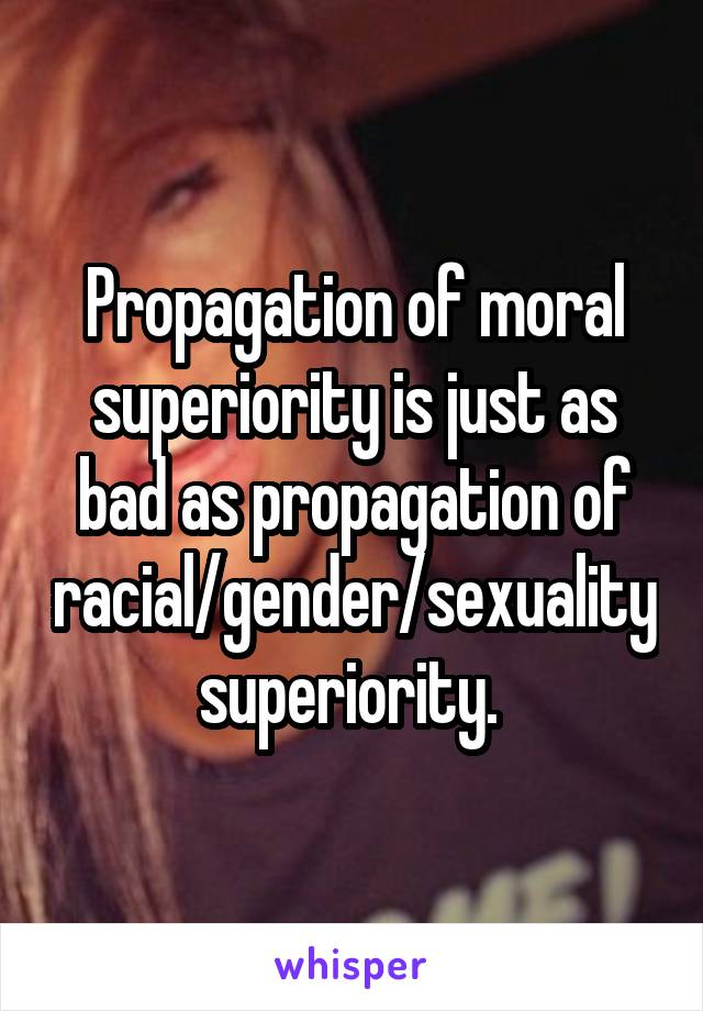 Propagation of moral superiority is just as bad as propagation of racial/gender/sexuality superiority.