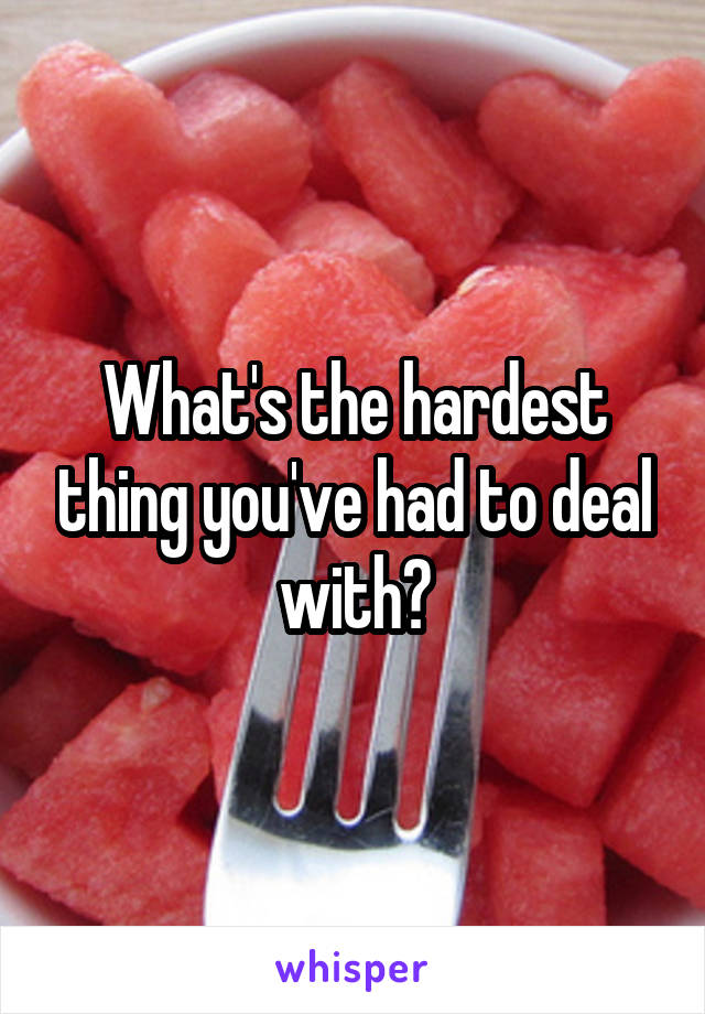 What's the hardest thing you've had to deal with?