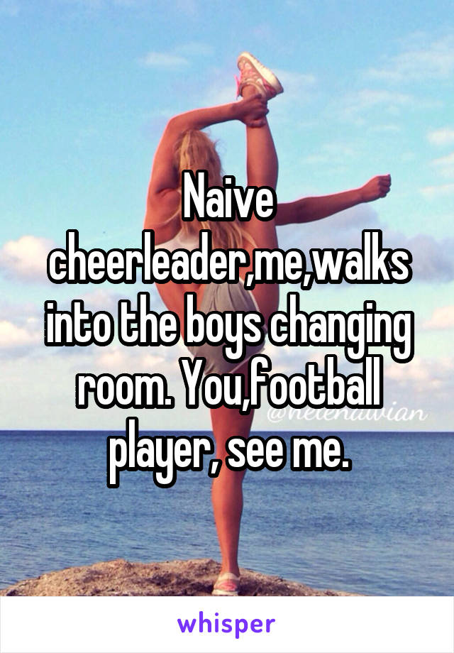 Naive cheerleader,me,walks into the boys changing room. You,football player, see me.