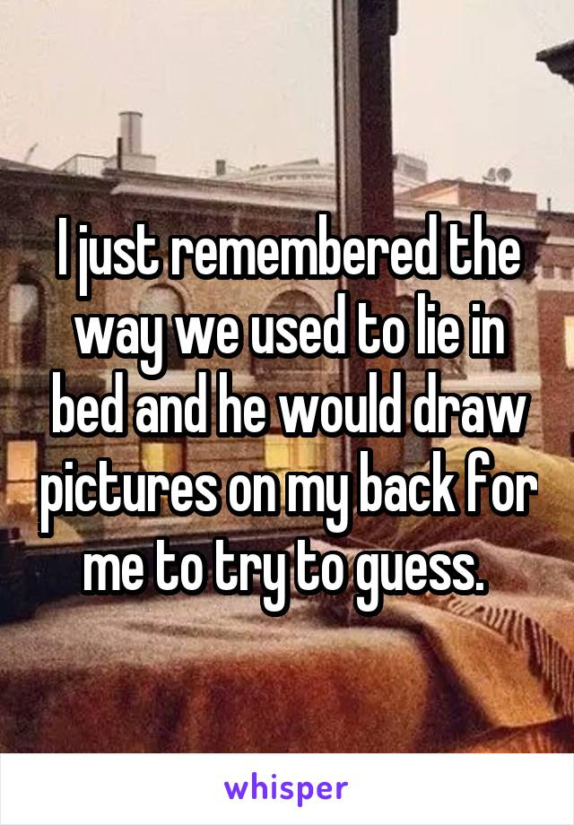 I just remembered the way we used to lie in bed and he would draw pictures on my back for me to try to guess.
