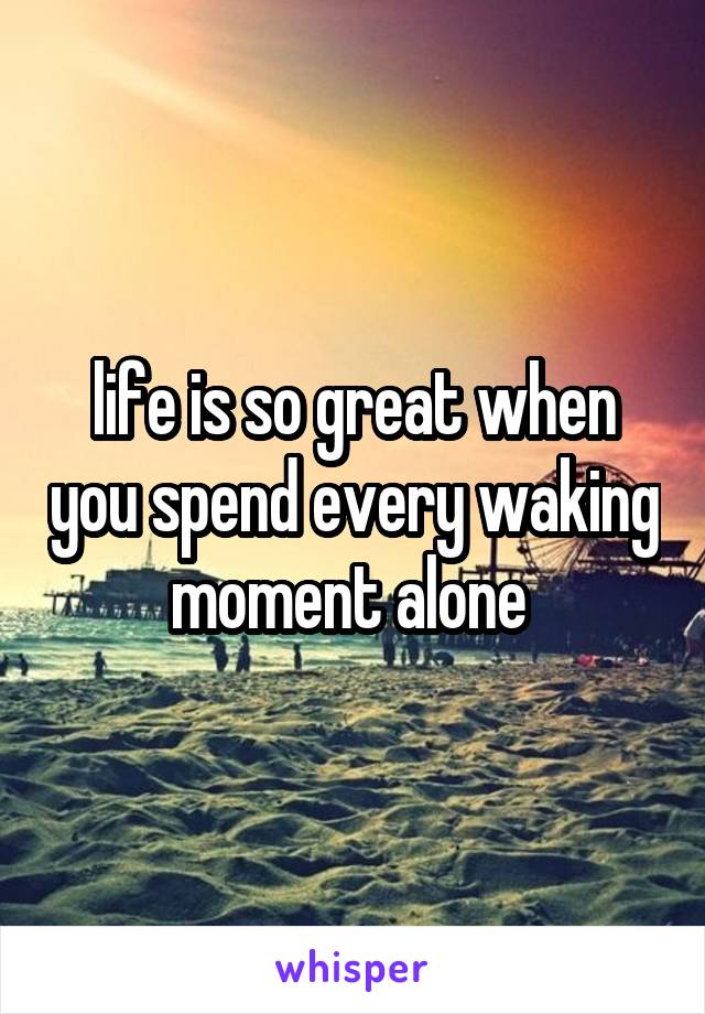 life is so great when you spend every waking moment alone