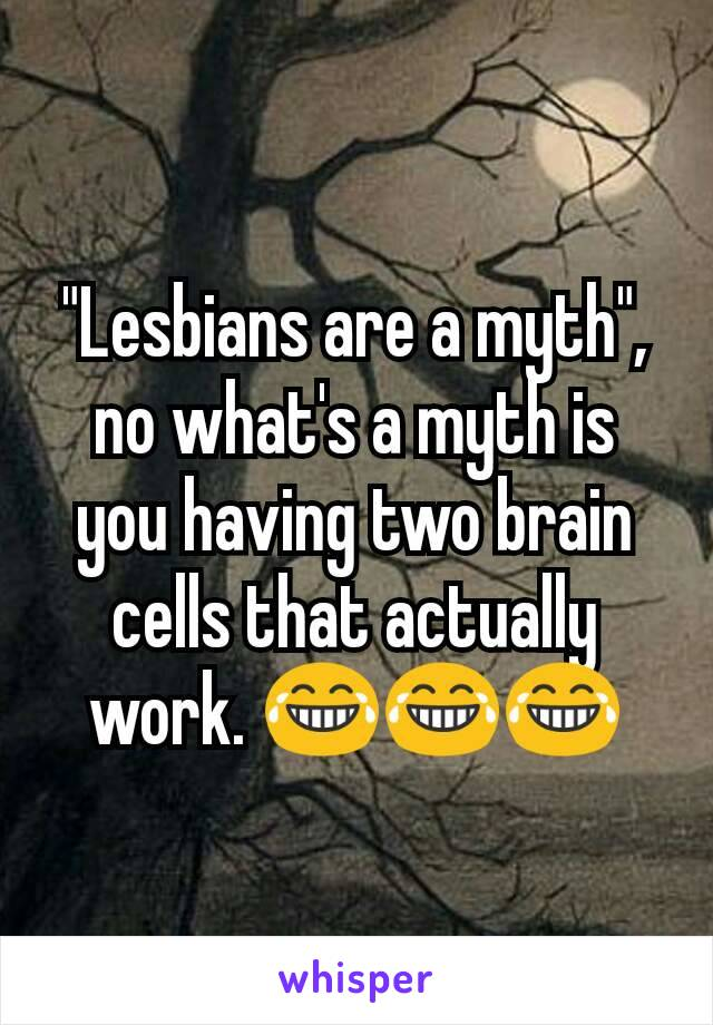 """""""Lesbians are a myth"""", no what's a myth is you having two brain cells that actually work. 😂😂😂"""