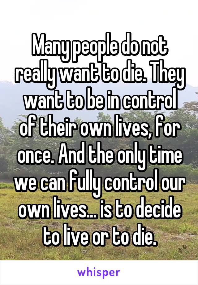 Many people do not really want to die. They want to be in control of their own lives, for once. And the only time we can fully control our own lives... is to decide to live or to die.