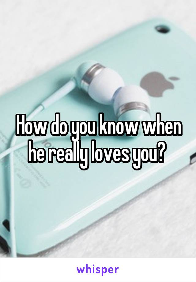 How do you know when he really loves you?