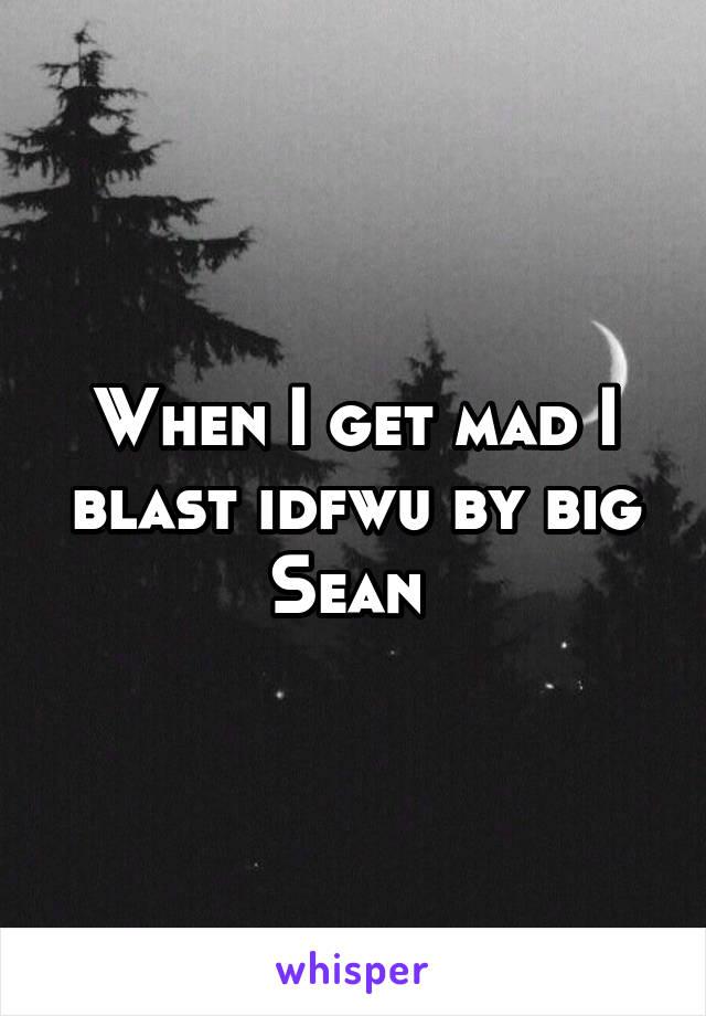 When I get mad I blast idfwu by big Sean