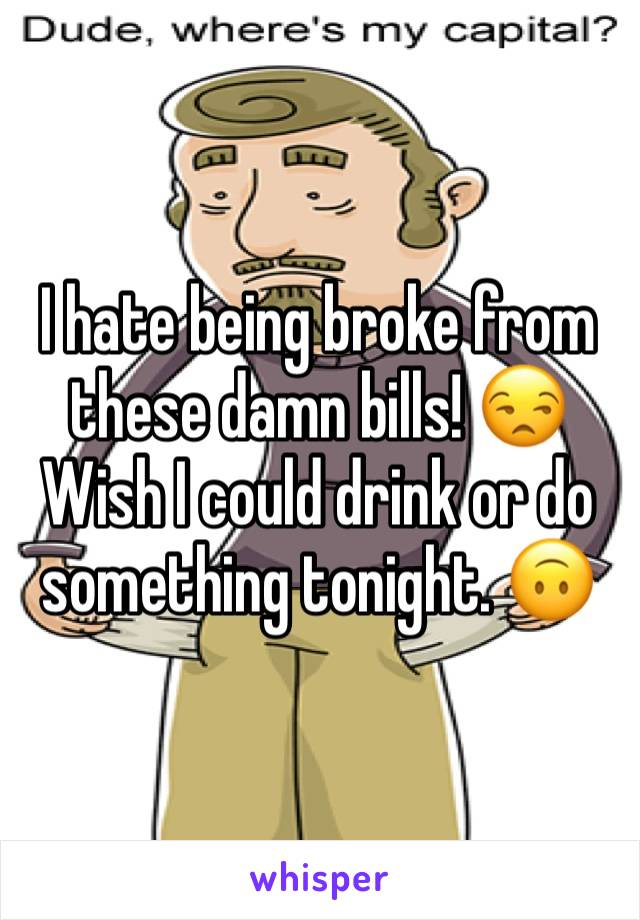 I hate being broke from these damn bills! 😒 Wish I could drink or do something tonight. 🙃