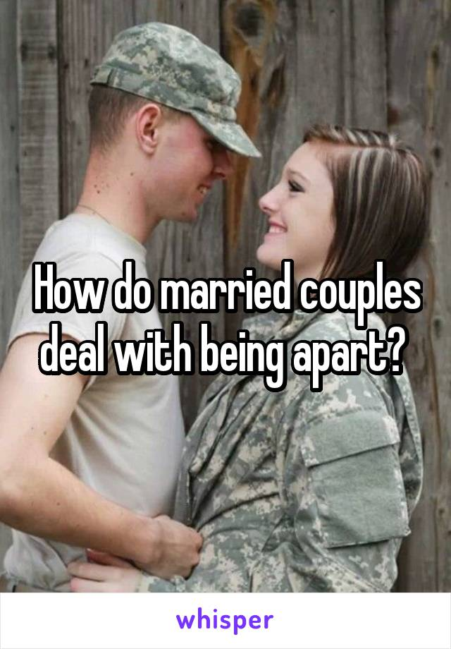 How do married couples deal with being apart?