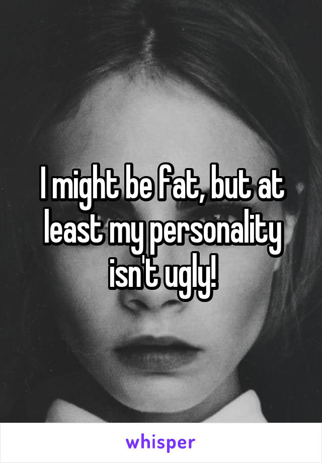 I might be fat, but at least my personality isn't ugly!