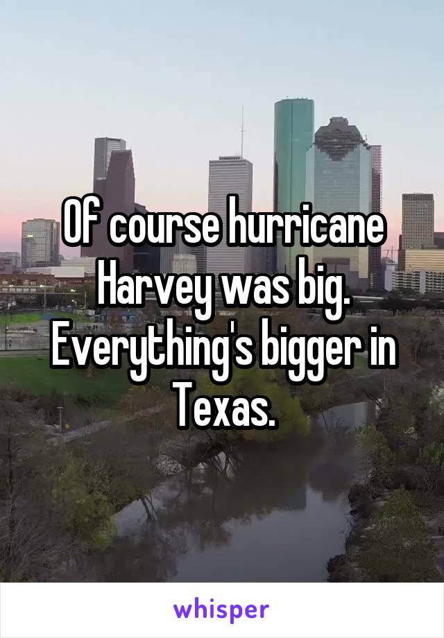 Of course hurricane Harvey was big. Everything's bigger in Texas.