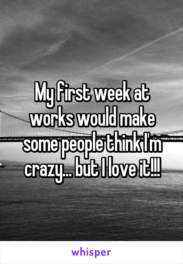 My first week at works would make some people think I'm crazy... but I love it!!!