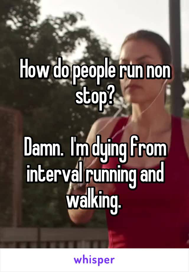 How do people run non stop?  Damn.  I'm dying from interval running and walking.
