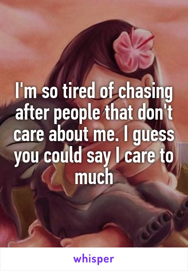 I'm so tired of chasing after people that don't care about me. I guess you could say I care to much