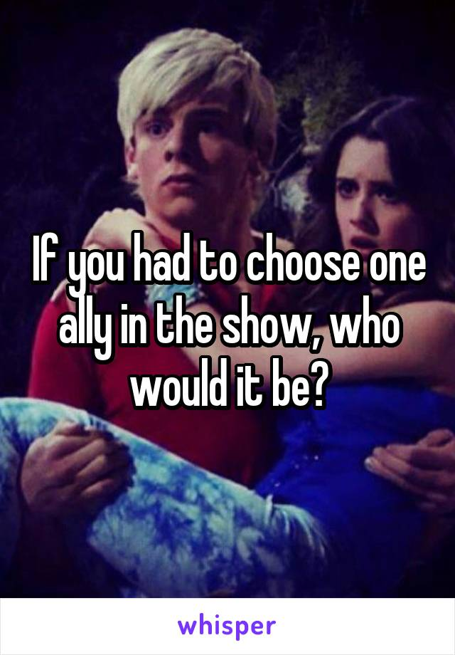 If you had to choose one ally in the show, who would it be?