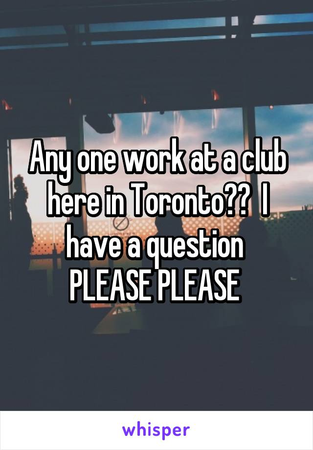 Any one work at a club here in Toronto??  I have a question  PLEASE PLEASE