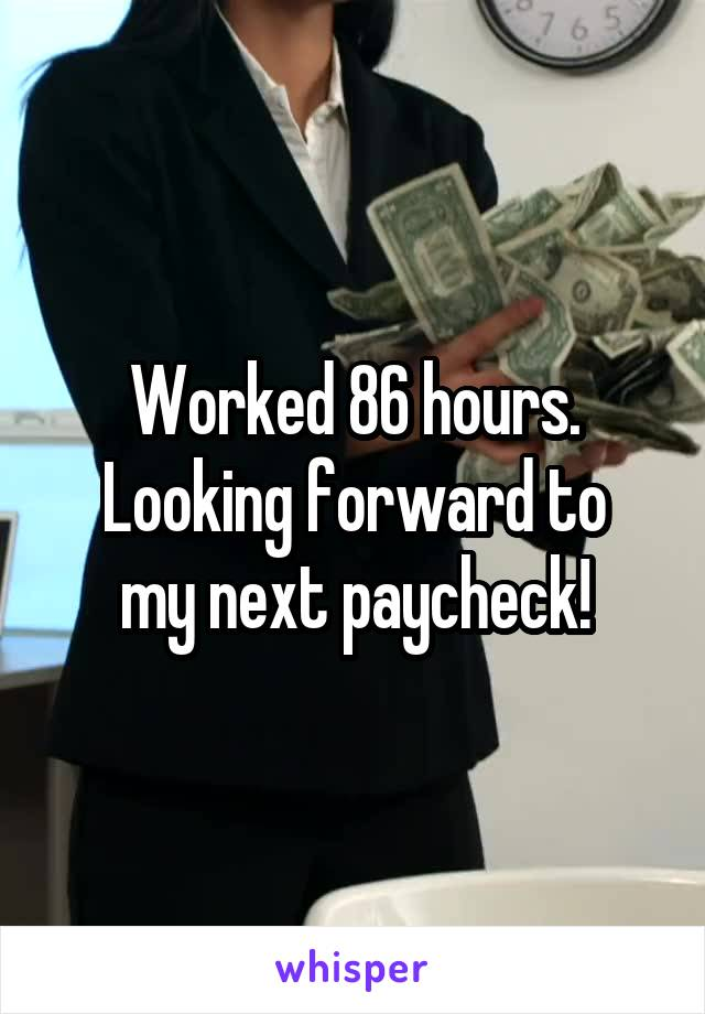 Worked 86 hours. Looking forward to my next paycheck!