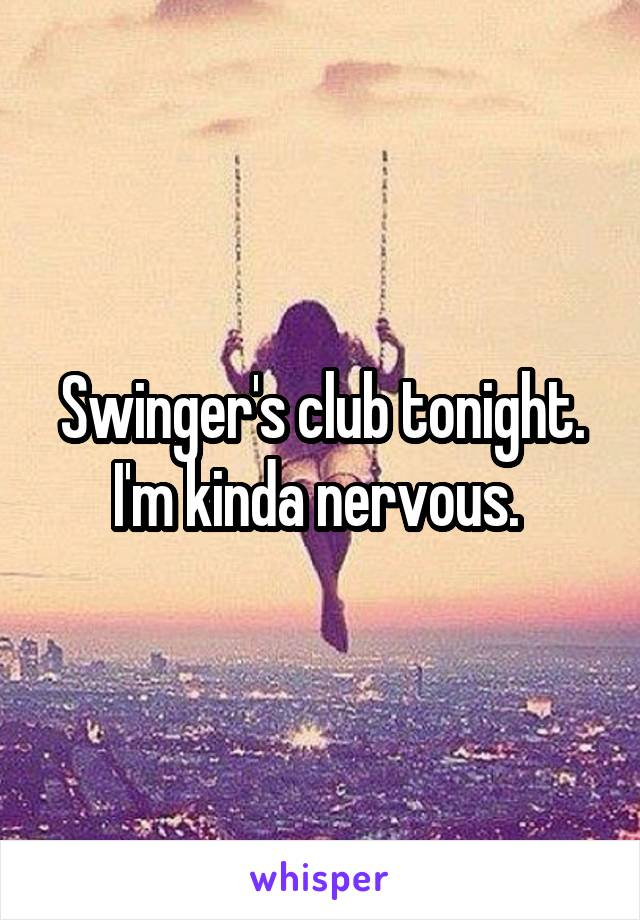 Swinger's club tonight. I'm kinda nervous.