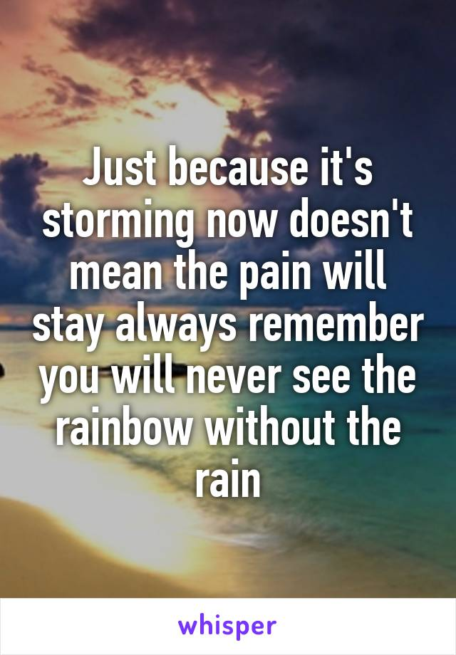 Just because it's storming now doesn't mean the pain will stay always remember you will never see the rainbow without the rain