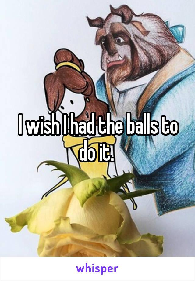 I wish I had the balls to do it.