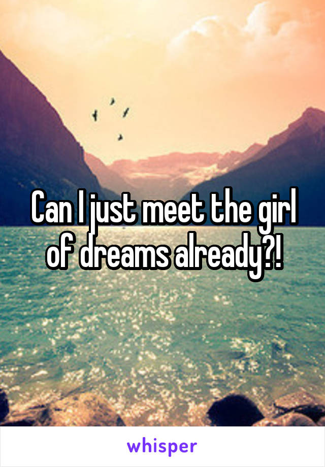 Can I just meet the girl of dreams already?!