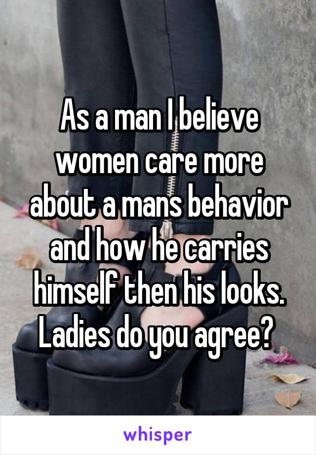 As a man I believe women care more about a mans behavior and how he carries himself then his looks. Ladies do you agree?