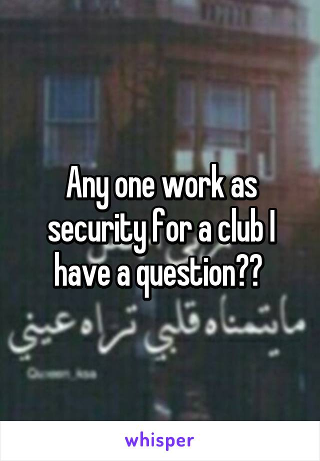Any one work as security for a club I have a question??