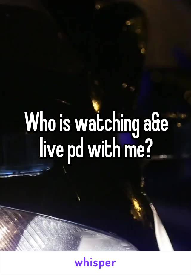 Who is watching a&e live pd with me?