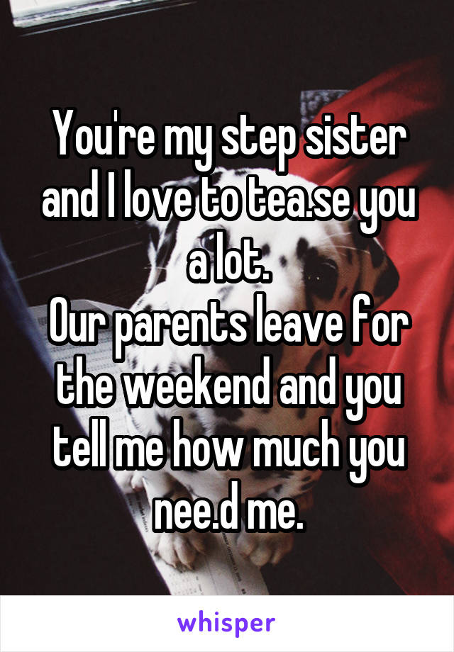You're my step sister and I love to tea.se you a lot. Our parents leave for the weekend and you tell me how much you nee.d me.