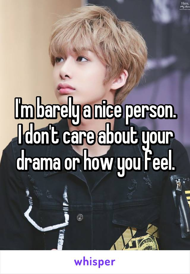 I'm barely a nice person. I don't care about your drama or how you feel.