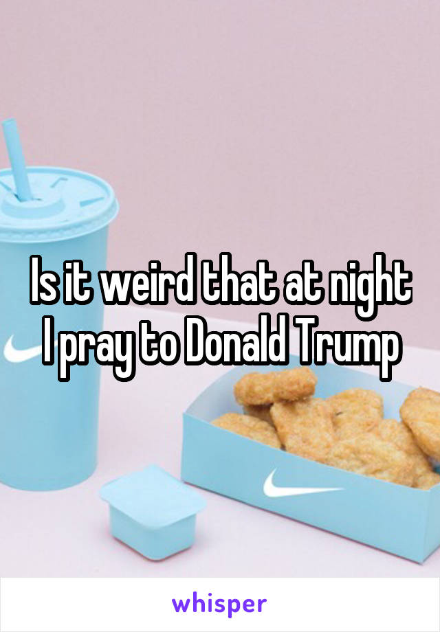 Is it weird that at night I pray to Donald Trump