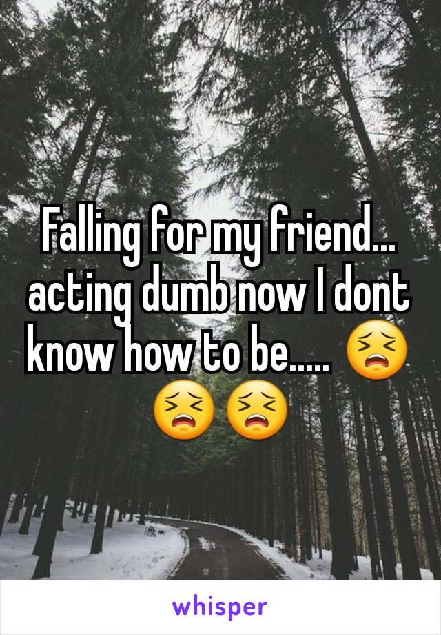 Falling for my friend... acting dumb now I dont know how to be..... 😣😣😣