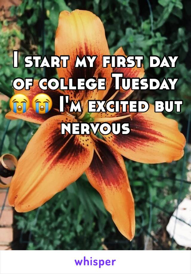 I start my first day of college Tuesday 😭😭 I'm excited but nervous