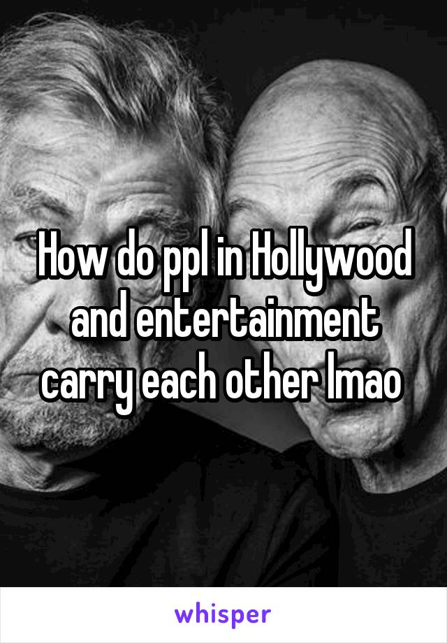 How do ppl in Hollywood and entertainment carry each other lmao
