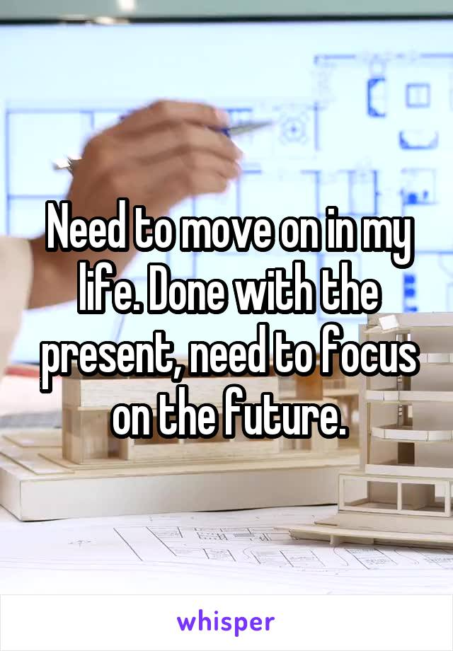 Need to move on in my life. Done with the present, need to focus on the future.