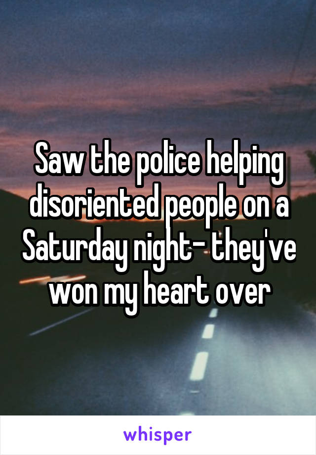 Saw the police helping disoriented people on a Saturday night- they've won my heart over
