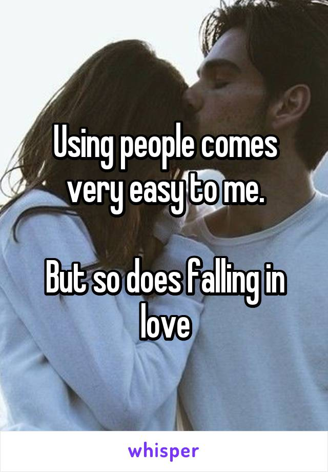Using people comes very easy to me.  But so does falling in love
