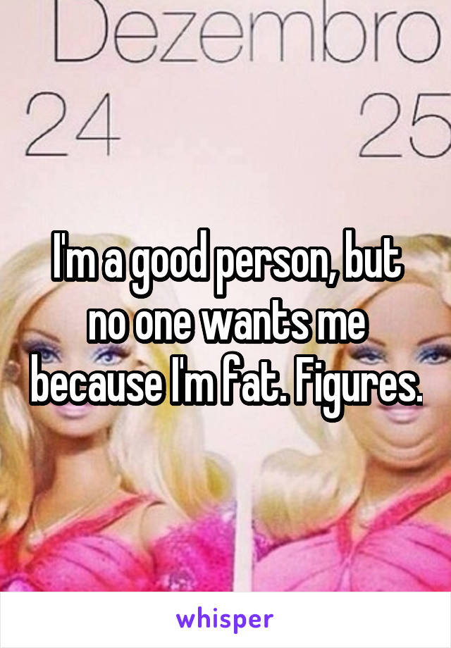 I'm a good person, but no one wants me because I'm fat. Figures.