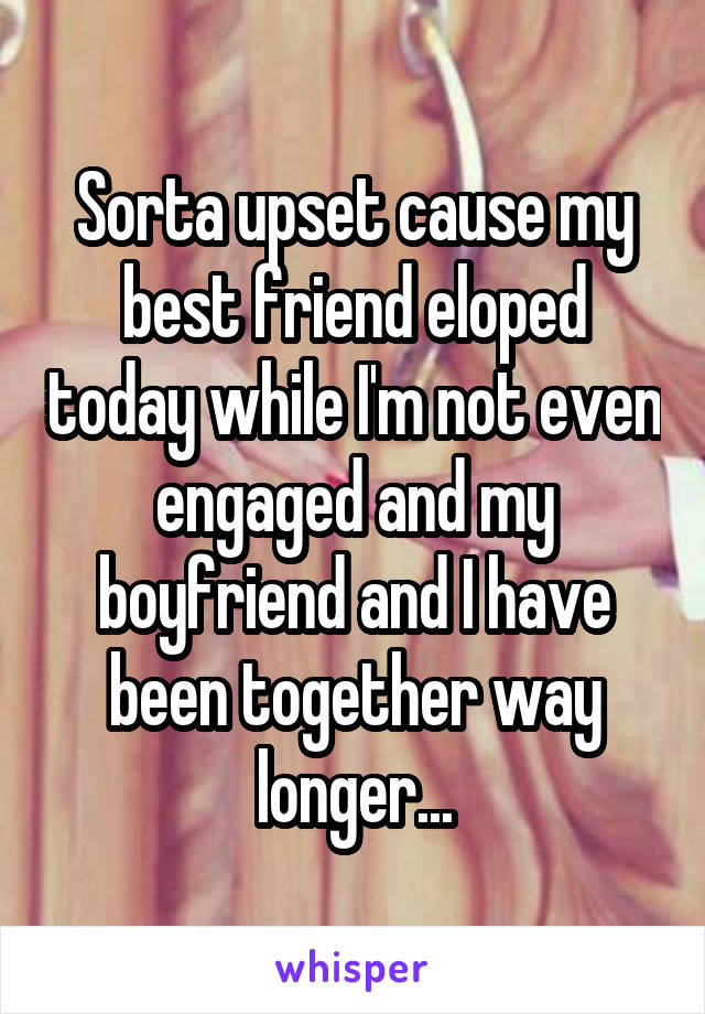 Sorta upset cause my best friend eloped today while I'm not even engaged and my boyfriend and I have been together way longer...