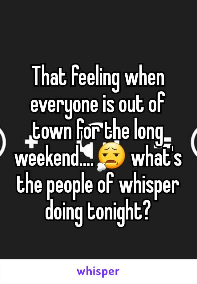 That feeling when everyone is out of town for the long weekend....😧 what's the people of whisper doing tonight?